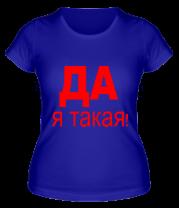 Женская футболка  Да, Я такая