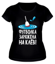 Женская футболка  Футболка заряжена на клёв!