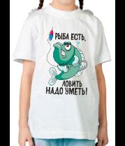 Детская футболка  Рыба есть! Ловить надо уметь!