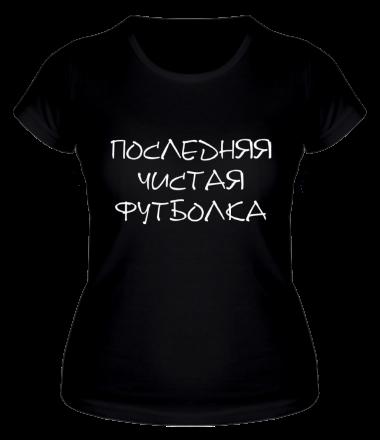 Женская футболка  Последняя чистая футболка