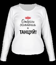 Женская футболка с длинным рукавом Отбрось сомненья и танцуй!