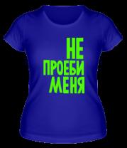 Женская футболка  Не проеби меня