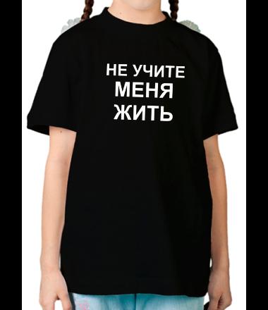 Детская футболка  Не учите меня жить