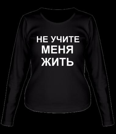 Женская футболка с длинным рукавом Не учите меня жить