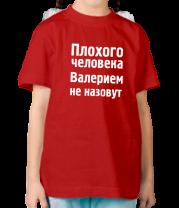 Детская футболка  Плохого человека Валерием не назовут