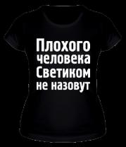 Женская футболка  Плохого человека Светиком не назовут